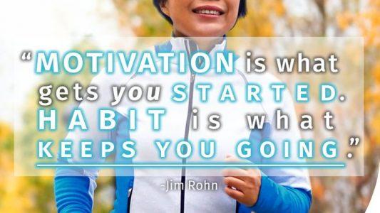 Motivation gets you started, habit keeps you going.